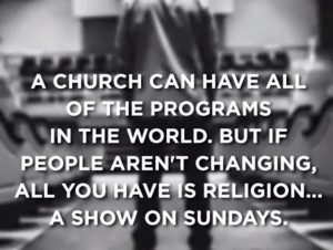cropped-so-true-a-church-can-have-all-of-the-programs-in-the-world-but-if-people-arent-changing-all-you-have-is-religion-a-show-on-sundays-picture.jpg