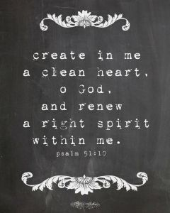 yes-create-in-me-a-clean-heart-o-god-and-renew-a-right-spirit-within-me-psalm-51-10